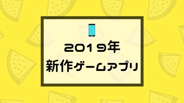 2019年 新作スマホゲームアプリ・ソシャゲ